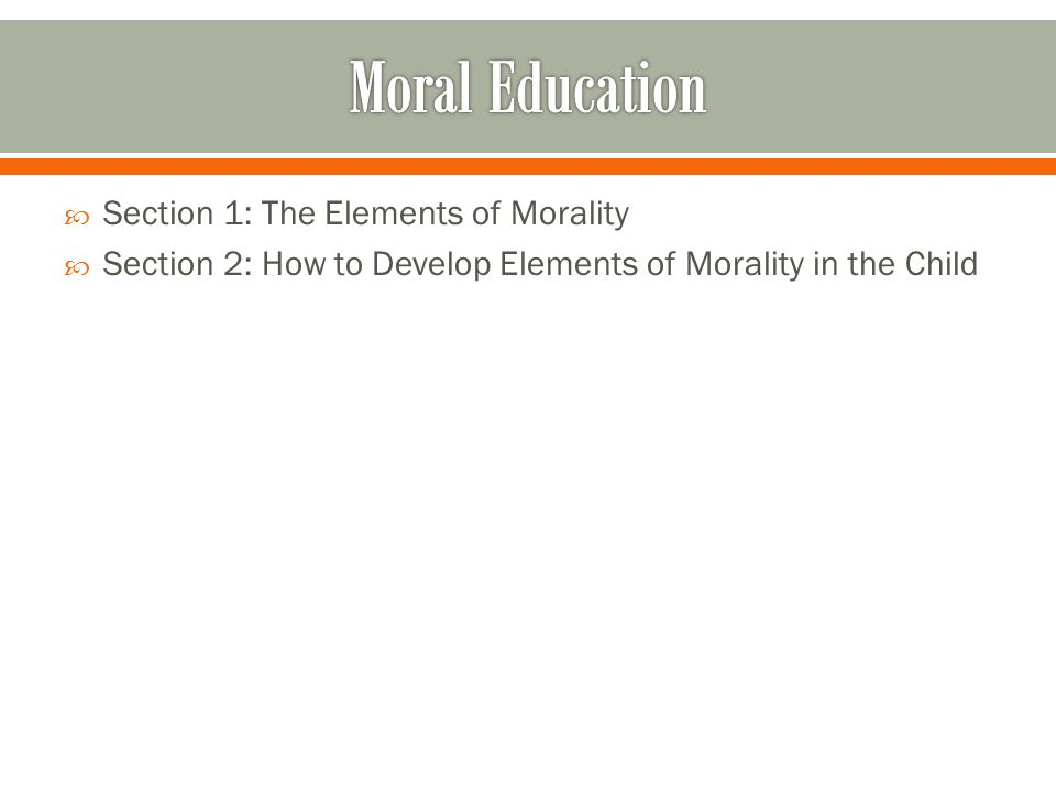  Section 1: The Elements of Morality  Section 2: How to Develop Elements of Morality in the Child