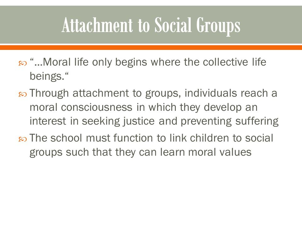  ...Moral life only begins where the collective life beings.  Through attachment to groups, individuals reach a moral consciousness in which they develop an interest in seeking justice and preventing suffering  The school must function to link children to social groups such that they can learn moral values