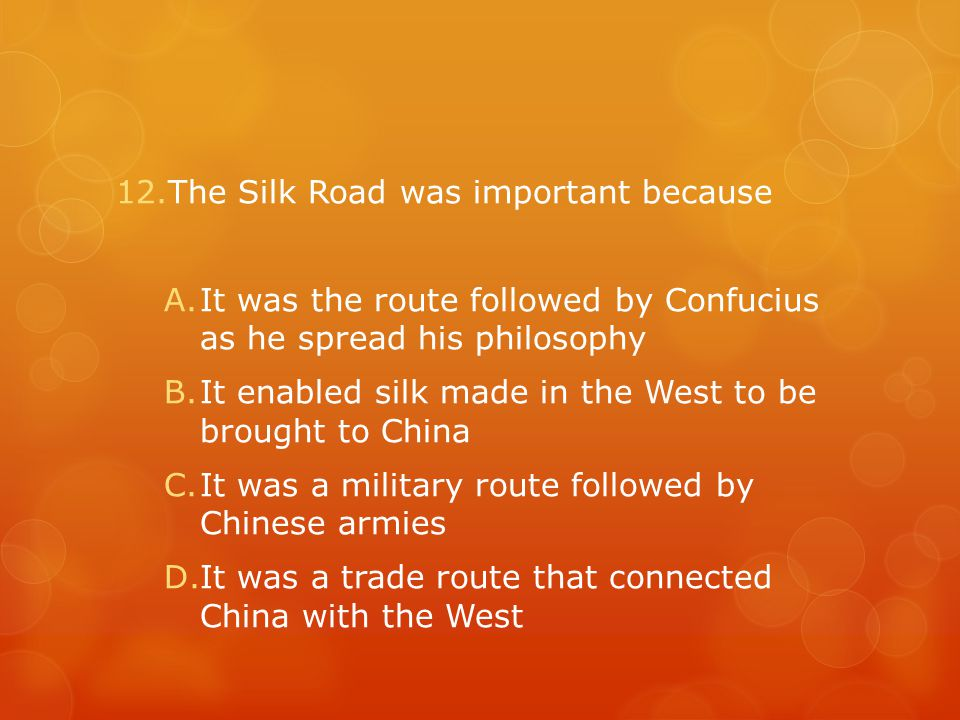 12.The Silk Road was important because A.It was the route followed by Confucius as he spread his philosophy B.It enabled silk made in the West to be brought to China C.It was a military route followed by Chinese armies D.It was a trade route that connected China with the West