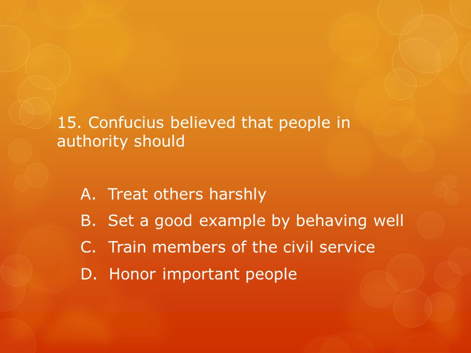 15.Confucius believed that people in authority should A.
