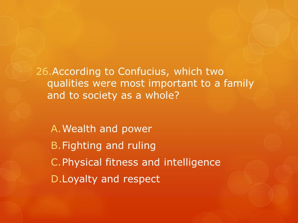 26.According to Confucius, which two qualities were most important to a family and to society as a whole.