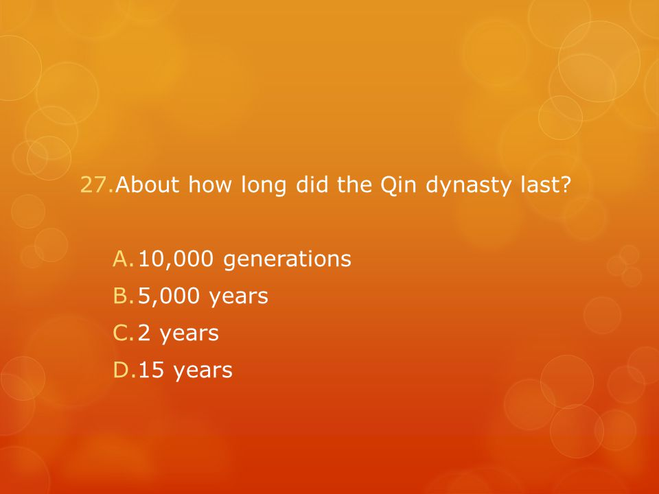 27.About how long did the Qin dynasty last? A.10,000 generations B.5,000 years C.2 years D.15 years