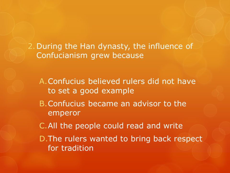 2.During the Han dynasty, the influence of Confucianism grew because A.Confucius believed rulers did not have to set a good example B.Confucius became an advisor to the emperor C.All the people could read and write D.The rulers wanted to bring back respect for tradition