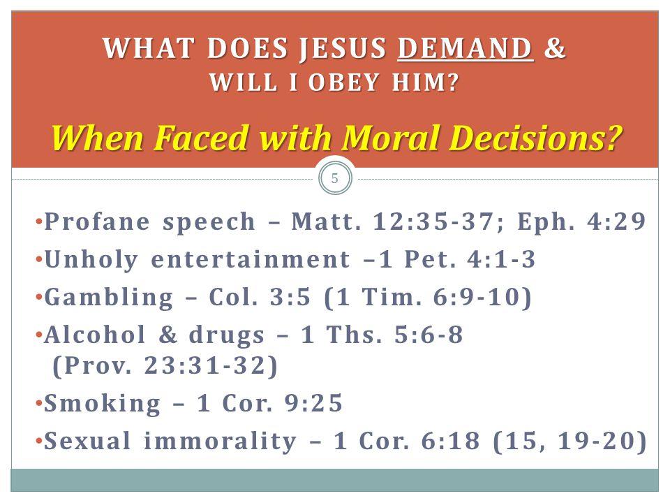 Profane speech – Matt. 12:35-37; Eph. 4:29 Unholy entertainment –1 Pet. 4:1-3 Gambling – Col. 3:5 (1 Tim. 6:9-10) Alcohol & drugs – 1 Ths. 5:6-8 (Prov