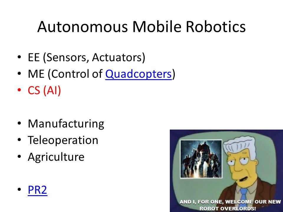 Autonomous Mobile Robotics EE (Sensors, Actuators) ME (Control of Quadcopters)Quadcopters CS (AI) Manufacturing Teleoperation Agriculture PR2