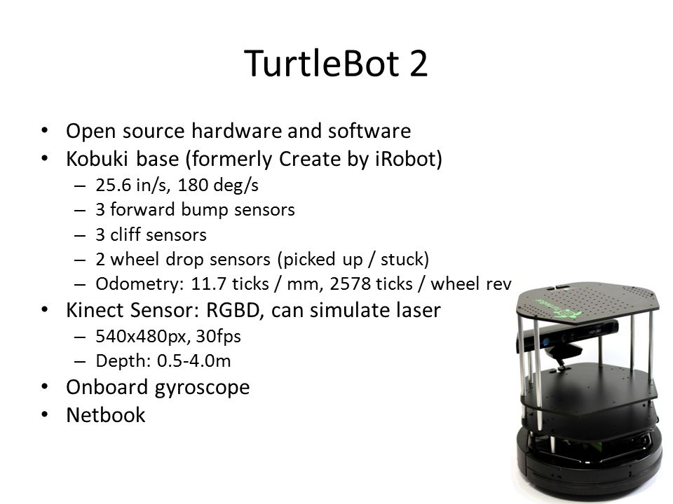TurtleBot 2 Open source hardware and software Kobuki base (formerly Create by iRobot) – 25.6 in/s, 180 deg/s – 3 forward bump sensors – 3 cliff sensors – 2 wheel drop sensors (picked up / stuck) – Odometry: 11.7 ticks / mm, 2578 ticks / wheel rev Kinect Sensor: RGBD, can simulate laser – 540x480px, 30fps – Depth: 0.5-4.0m Onboard gyroscope Netbook