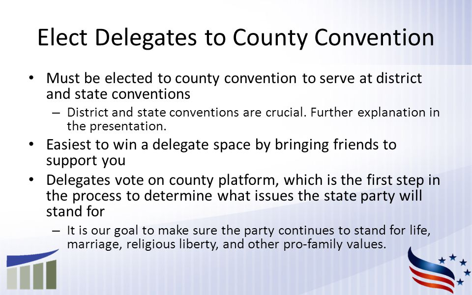 Elect Delegates to County Convention Must be elected to county convention to serve at district and state conventions – District and state conventions are crucial.