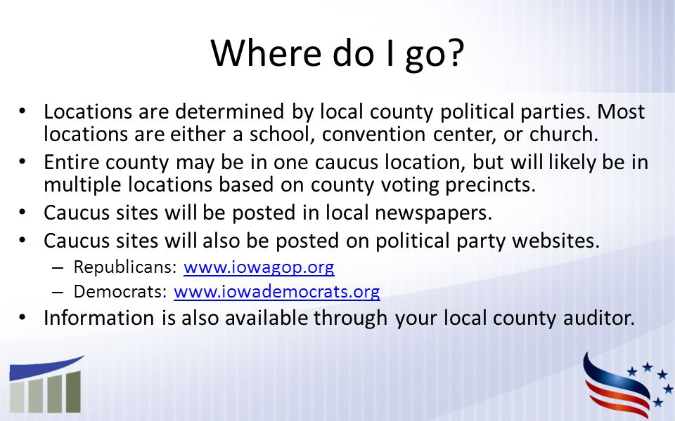 Where do I go. Locations are determined by local county political parties.