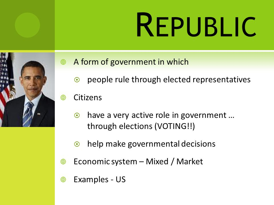 R EPUBLIC  A form of government in which  people rule through elected representatives  Citizens  have a very active role in government … through elections (VOTING!!)  help make governmental decisions  Economic system – Mixed / Market  Examples - US
