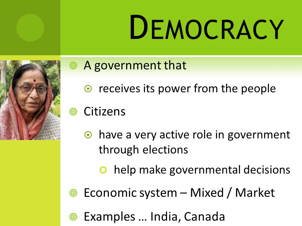 D EMOCRACY  A government that  receives its power from the people  Citizens  have a very active role in government through elections help make governmental decisions  Economic system – Mixed / Market  Examples … India, Canada