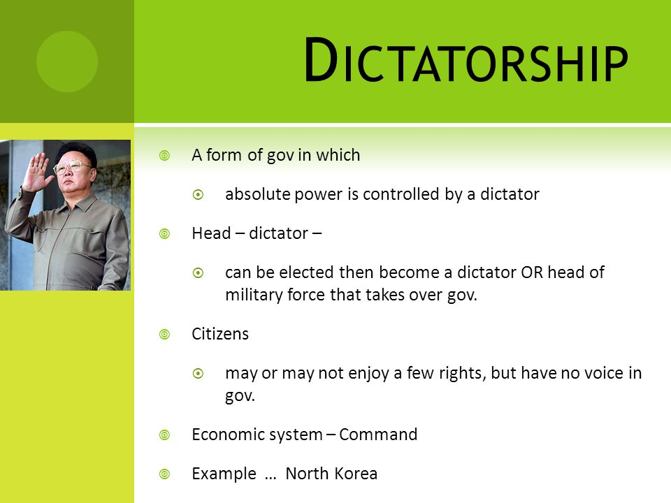 D ICTATORSHIP  A form of gov in which  absolute power is controlled by a dictator  Head – dictator –  can be elected then become a dictator OR head of military force that takes over gov.