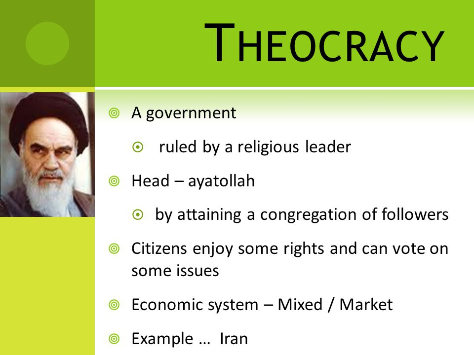 T HEOCRACY  A government  ruled by a religious leader  Head – ayatollah  by attaining a congregation of followers  Citizens enjoy some rights and can vote on some issues  Economic system – Mixed / Market  Example … Iran