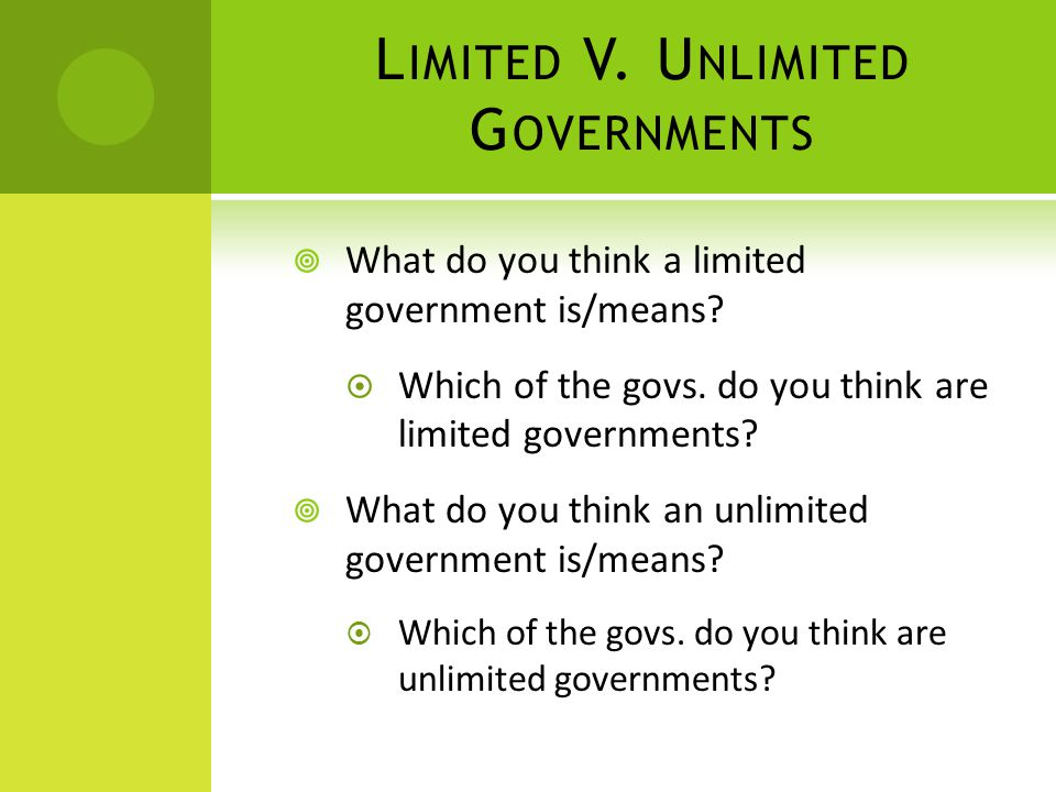 L IMITED V. U NLIMITED G OVERNMENTS  What do you think a limited government is/means?  Which of the govs. do you think are limited governments?  Wh