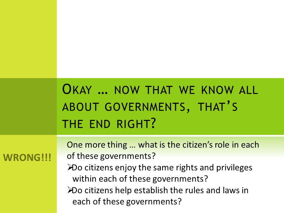 O KAY … NOW THAT WE KNOW ALL ABOUT GOVERNMENTS, THAT ' S THE END RIGHT .