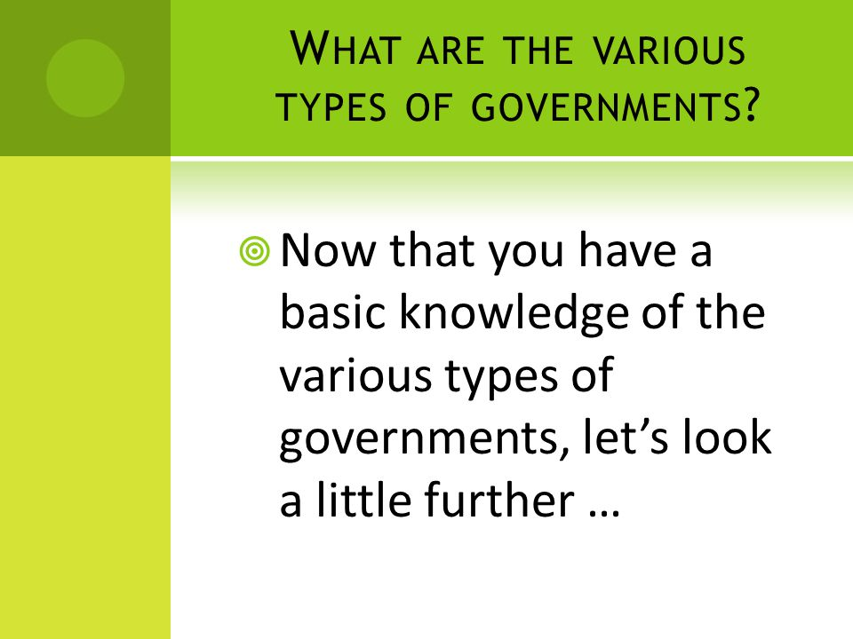 W HAT ARE THE VARIOUS TYPES OF GOVERNMENTS .