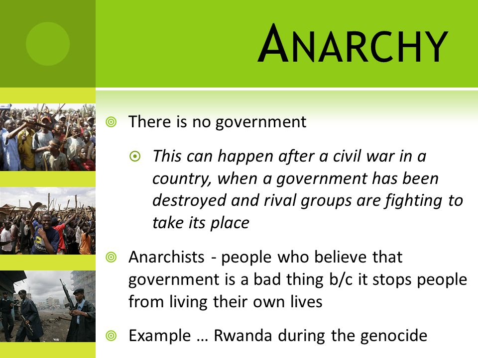 A NARCHY  There is no government  This can happen after a civil war in a country, when a government has been destroyed and rival groups are fighting to take its place  Anarchists - people who believe that government is a bad thing b/c it stops people from living their own lives  Example … Rwanda during the genocide