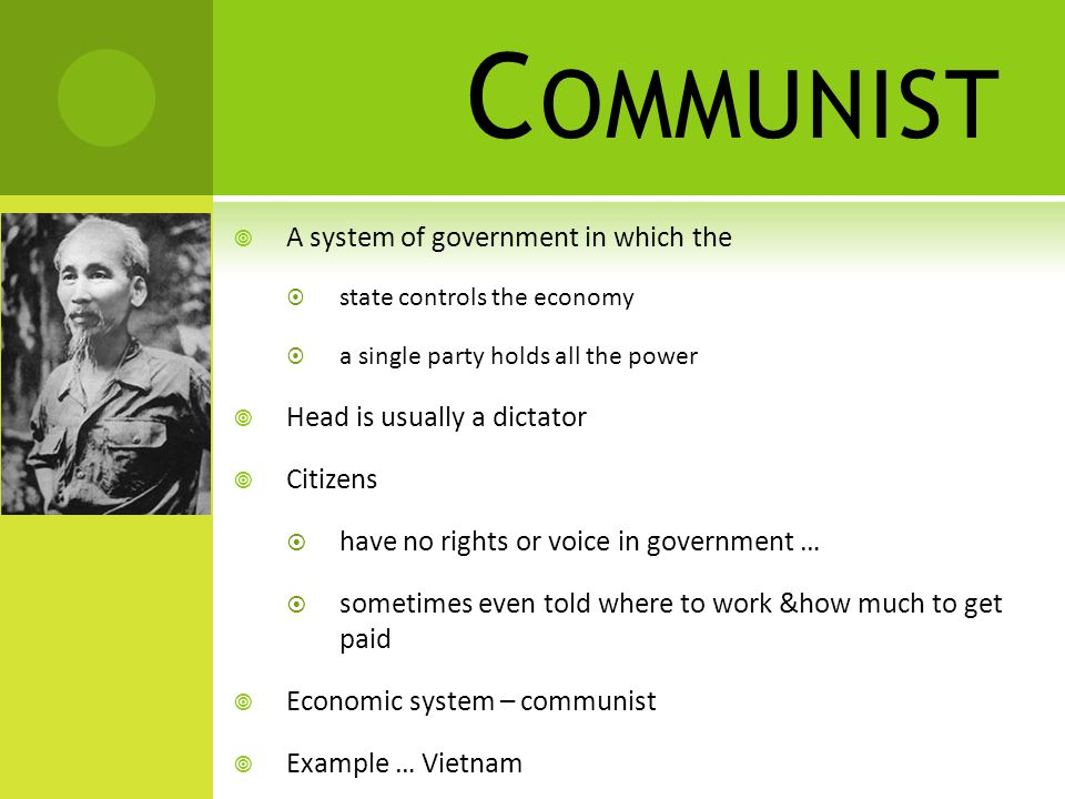 C OMMUNIST  A system of government in which the  state controls the economy  a single party holds all the power  Head is usually a dictator  Citizens  have no rights or voice in government …  sometimes even told where to work &how much to get paid  Economic system – communist  Example … Vietnam