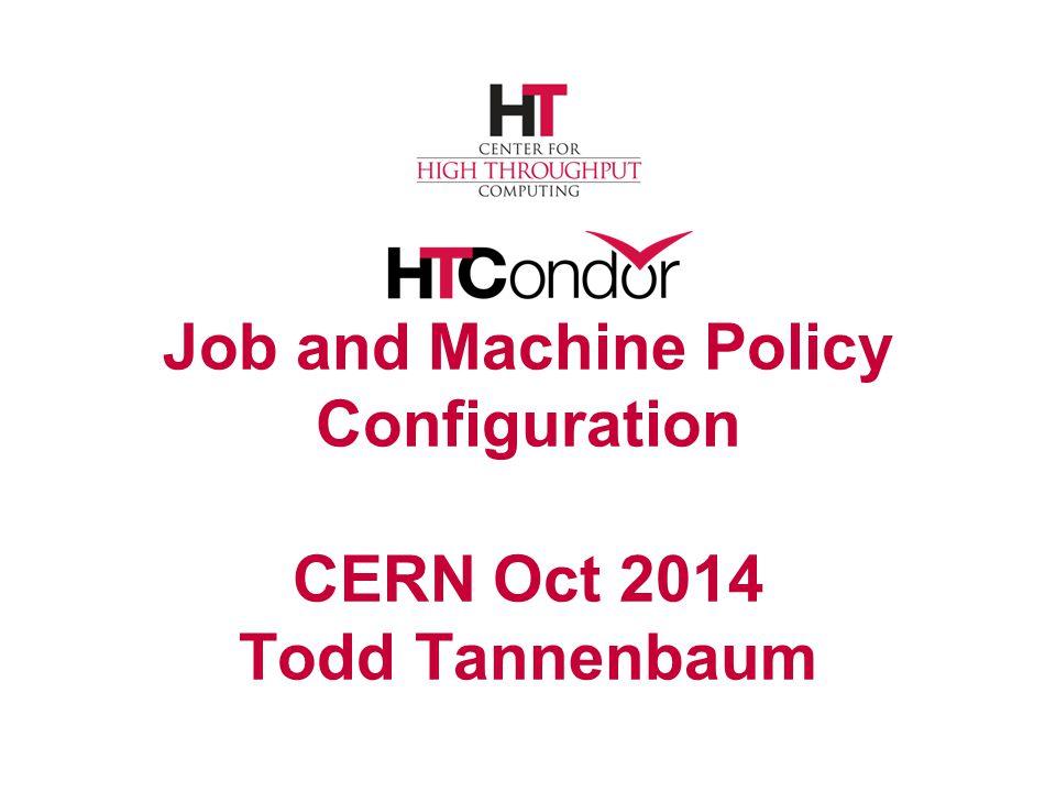 Job and Machine Policy Configuration CERN Oct 2014 Todd Tannenbaum