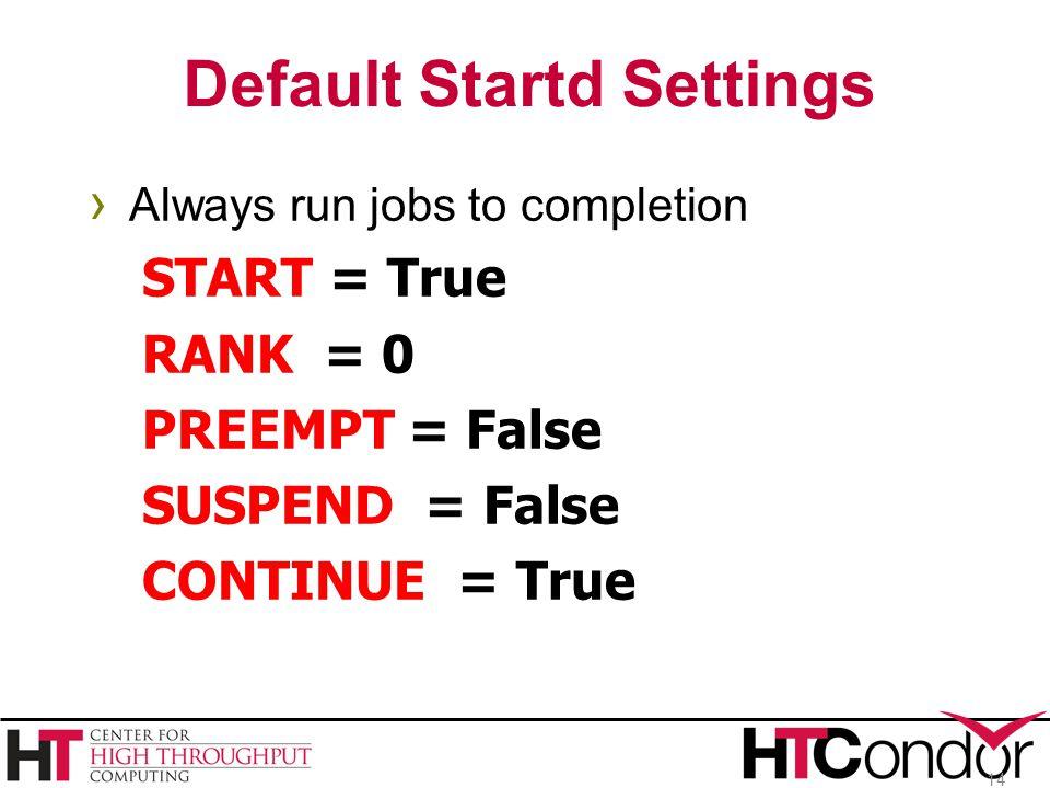 Default Startd Settings › Always run jobs to completion START = True RANK = 0 PREEMPT = False SUSPEND = False CONTINUE = True 14