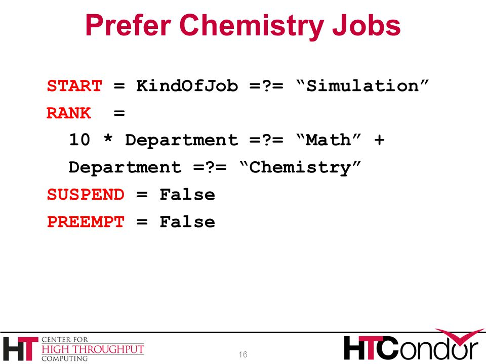 START = KindOfJob =?= Simulation RANK = 10 * Department =?= Math + Department =?= Chemistry SUSPEND = False PREEMPT = False Prefer Chemistry Jobs 16