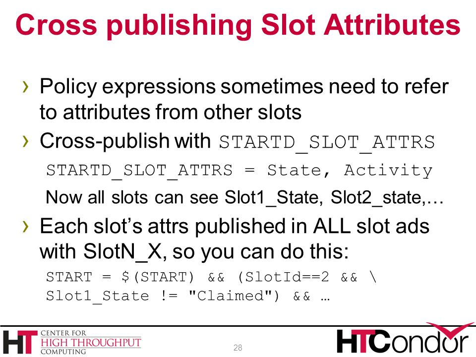 › Policy expressions sometimes need to refer to attributes from other slots › Cross-publish with STARTD_SLOT_ATTRS STARTD_SLOT_ATTRS = State, Activity Now all slots can see Slot1_State, Slot2_state,… › Each slot's attrs published in ALL slot ads with SlotN_X, so you can do this: START = $(START) && (SlotId==2 && \ Slot1_State != Claimed ) && … Cross publishing Slot Attributes 28