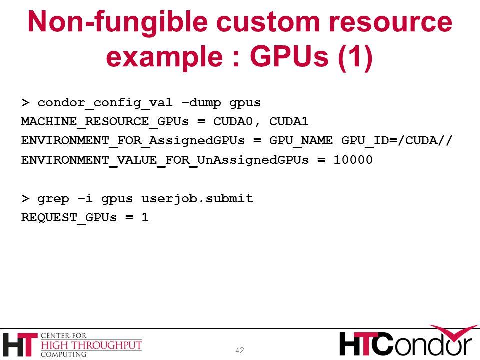 > condor_config_val –dump gpus MACHINE_RESOURCE_GPUs = CUDA0, CUDA1 ENVIRONMENT_FOR_AssignedGPUs = GPU_NAME GPU_ID=/CUDA// ENVIRONMENT_VALUE_FOR_UnAssignedGPUs = 10000 > grep –i gpus userjob.submit REQUEST_GPUs = 1 Non-fungible custom resource example : GPUs (1) 42