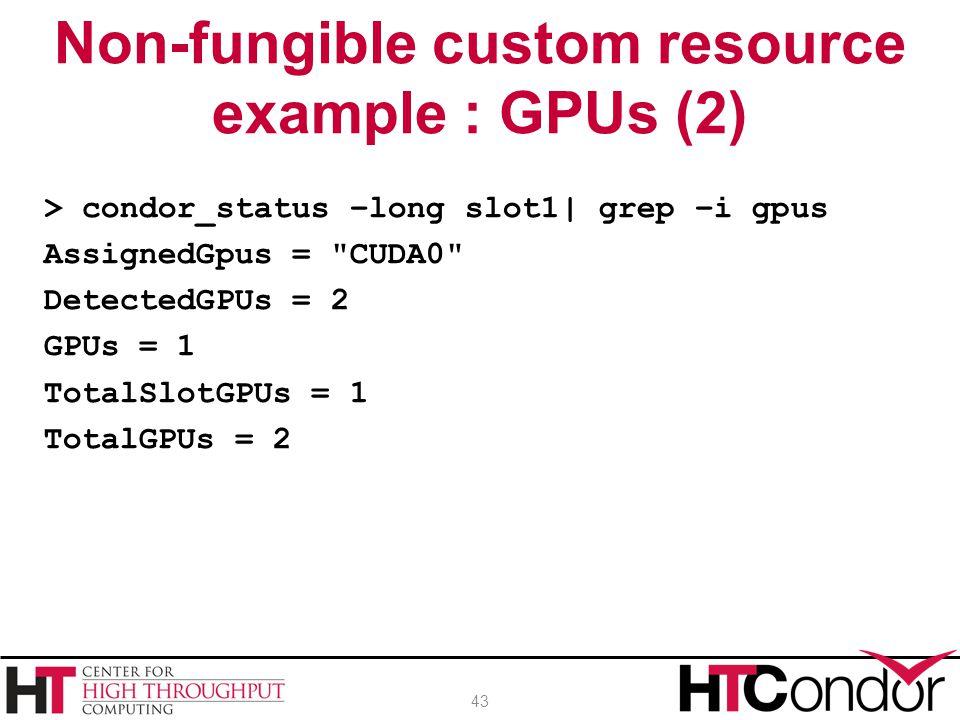 > condor_status –long slot1| grep –i gpus AssignedGpus = CUDA0 DetectedGPUs = 2 GPUs = 1 TotalSlotGPUs = 1 TotalGPUs = 2 Non-fungible custom resource example : GPUs (2) 43