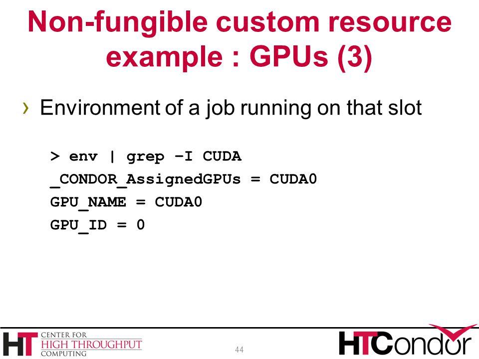 › Environment of a job running on that slot > env | grep –I CUDA _CONDOR_AssignedGPUs = CUDA0 GPU_NAME = CUDA0 GPU_ID = 0 Non-fungible custom resource example : GPUs (3) 44