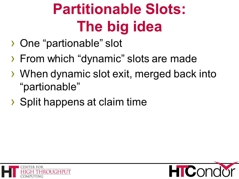 Partitionable Slots: The big idea › One partionable slot › From which dynamic slots are made › When dynamic slot exit, merged back into partionable › Split happens at claim time