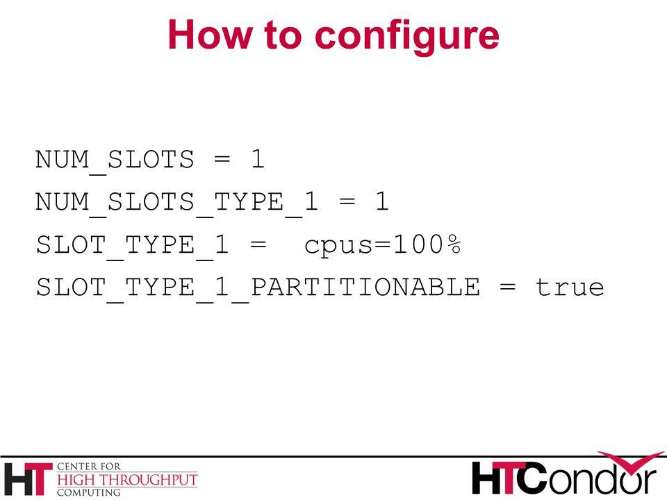 How to configure NUM_SLOTS = 1 NUM_SLOTS_TYPE_1 = 1 SLOT_TYPE_1 = cpus=100% SLOT_TYPE_1_PARTITIONABLE = true