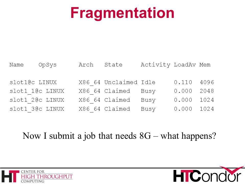 Fragmentation Name OpSys Arch State Activity LoadAv Mem slot1@c LINUX X86_64 Unclaimed Idle 0.110 4096 slot1_1@c LINUX X86_64 Claimed Busy 0.000 2048 slot1_2@c LINUX X86_64 Claimed Busy 0.000 1024 slot1_3@c LINUX X86_64 Claimed Busy 0.000 1024 Now I submit a job that needs 8G – what happens?