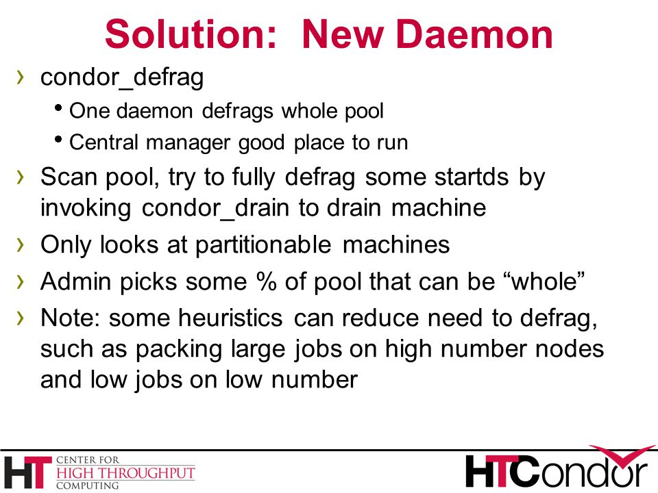 Solution: New Daemon › condor_defrag  One daemon defrags whole pool  Central manager good place to run › Scan pool, try to fully defrag some startds by invoking condor_drain to drain machine › Only looks at partitionable machines › Admin picks some % of pool that can be whole › Note: some heuristics can reduce need to defrag, such as packing large jobs on high number nodes and low jobs on low number