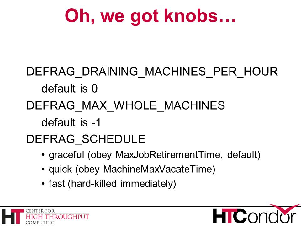 Oh, we got knobs… DEFRAG_DRAINING_MACHINES_PER_HOUR default is 0 DEFRAG_MAX_WHOLE_MACHINES default is -1 DEFRAG_SCHEDULE graceful (obey MaxJobRetirementTime, default) quick (obey MachineMaxVacateTime) fast (hard-killed immediately)