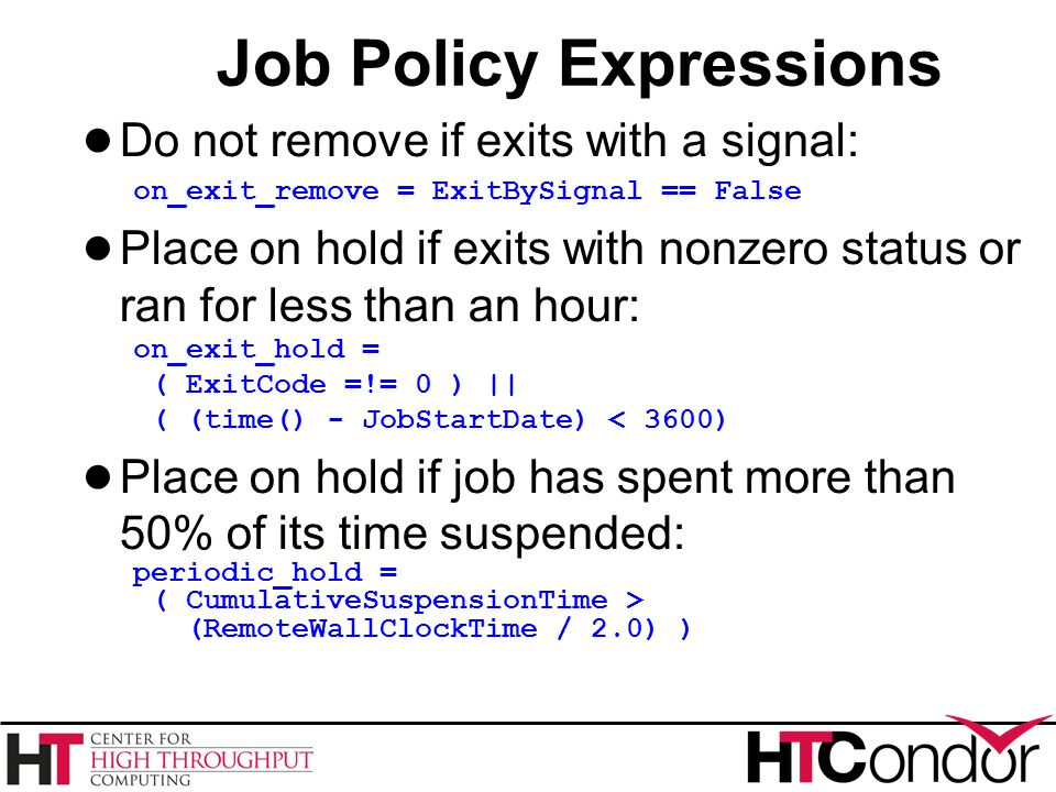 Job Policy Expressions ● Do not remove if exits with a signal: on_exit_remove = ExitBySignal == False ● Place on hold if exits with nonzero status or ran for less than an hour: on_exit_hold = ( ExitCode =!= 0 ) || ( (time() - JobStartDate) < 3600) ● Place on hold if job has spent more than 50% of its time suspended: periodic_hold = ( CumulativeSuspensionTime > (RemoteWallClockTime / 2.0) )