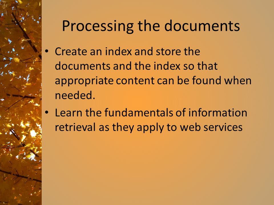 Processing the documents Create an index and store the documents and the index so that appropriate content can be found when needed.