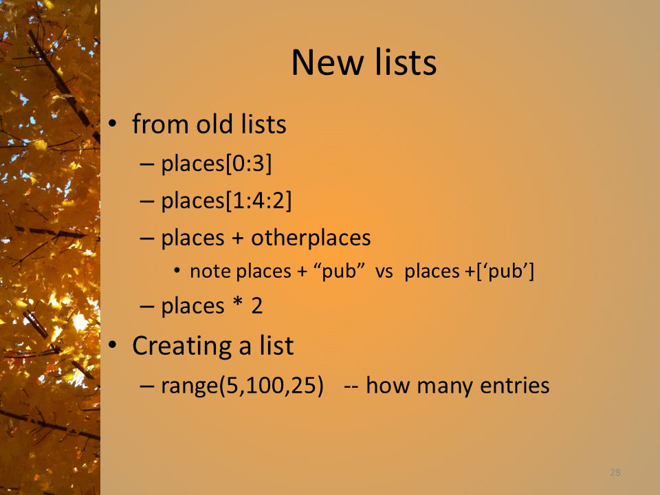 New lists from old lists – places[0:3] – places[1:4:2] – places + otherplaces note places + pub vs places +['pub'] – places * 2 Creating a list – range(5,100,25) -- how many entries 28