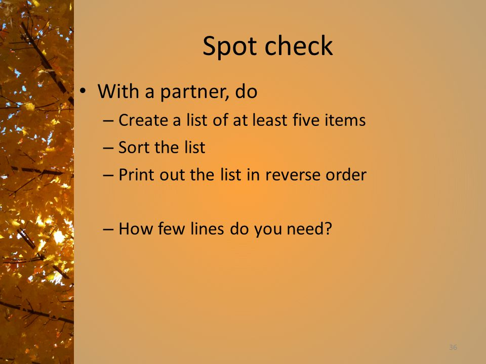 Spot check With a partner, do – Create a list of at least five items – Sort the list – Print out the list in reverse order – How few lines do you need.