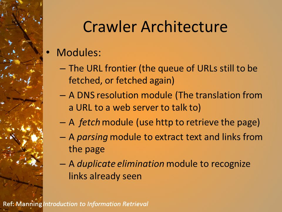 Crawler Architecture Modules: – The URL frontier (the queue of URLs still to be fetched, or fetched again) – A DNS resolution module (The translation from a URL to a web server to talk to) – A fetch module (use http to retrieve the page) – A parsing module to extract text and links from the page – A duplicate elimination module to recognize links already seen Ref: Manning Introduction to Information Retrieval