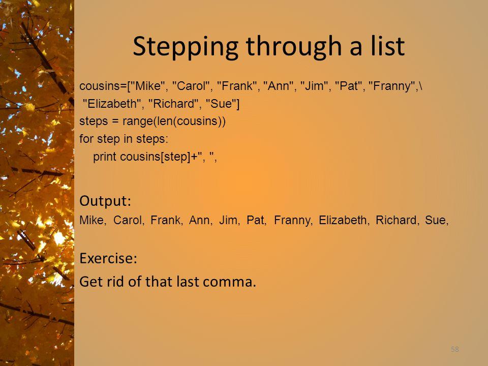 Stepping through a list cousins=[ Mike , Carol , Frank , Ann , Jim , Pat , Franny ,\ Elizabeth , Richard , Sue ] steps = range(len(cousins)) for step in steps: print cousins[step]+ , , Output: Mike, Carol, Frank, Ann, Jim, Pat, Franny, Elizabeth, Richard, Sue, Exercise: Get rid of that last comma.