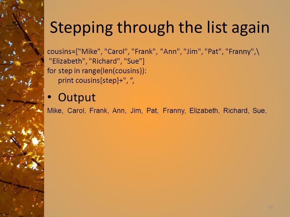 Stepping through the list again Output Mike, Carol, Frank, Ann, Jim, Pat, Franny, Elizabeth, Richard, Sue, 59 cousins=[ Mike , Carol , Frank , Ann , Jim , Pat , Franny ,\ Elizabeth , Richard , Sue ] for step in range(len(cousins)): print cousins[step]+ , ,