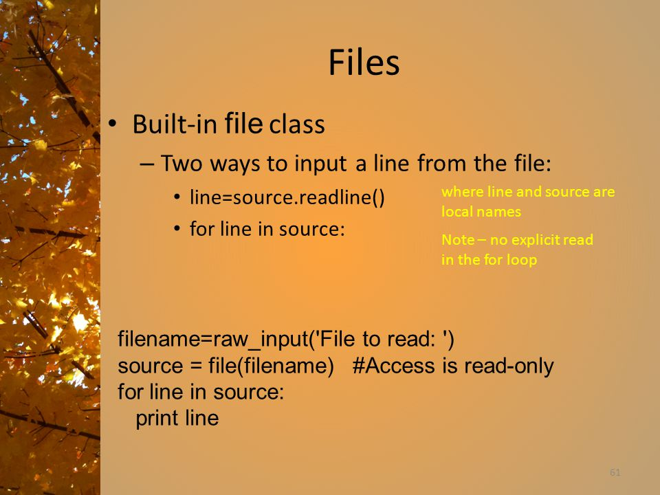 Files Built-in file class – Two ways to input a line from the file: line=source.readline() for line in source: 61 where line and source are local names Note – no explicit read in the for loop filename=raw_input( File to read: ) source = file(filename) #Access is read-only for line in source: print line