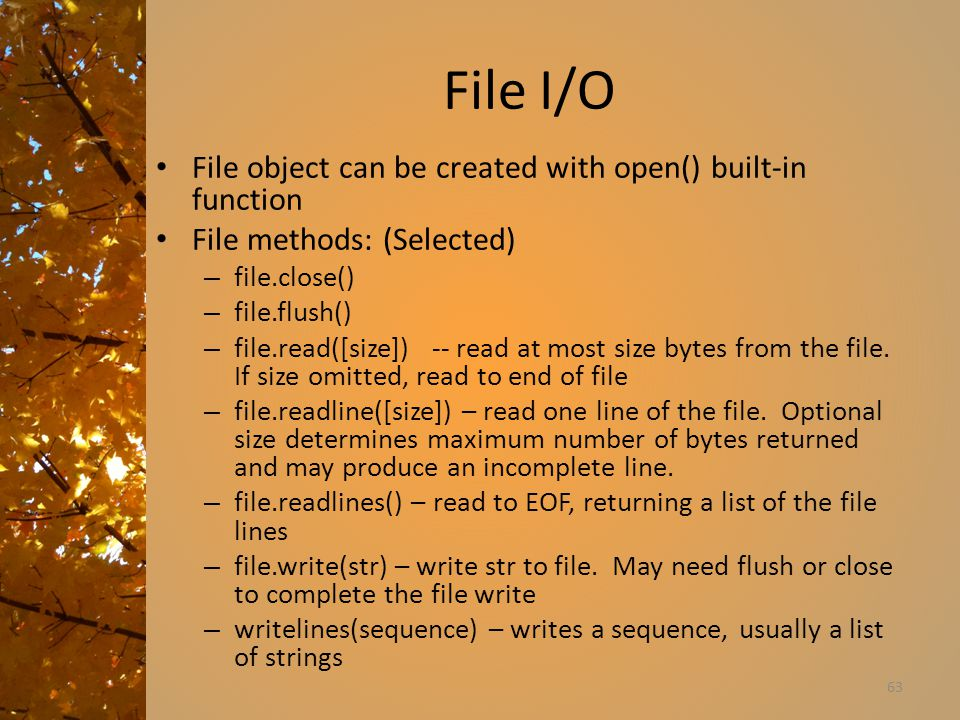 File I/O File object can be created with open() built-in function File methods: (Selected) – file.close() – file.flush() – file.read([size]) -- read at most size bytes from the file.