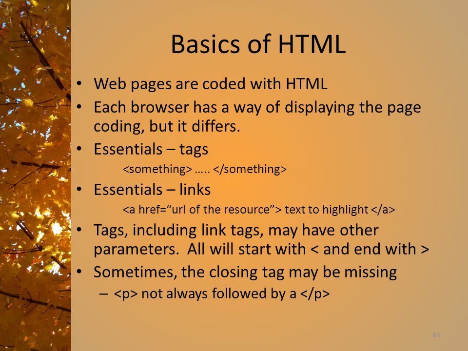 Basics of HTML Web pages are coded with HTML Each browser has a way of displaying the page coding, but it differs.