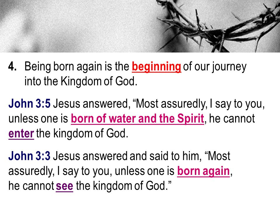 4.Being born again is the beginning of our journey into the Kingdom of God.