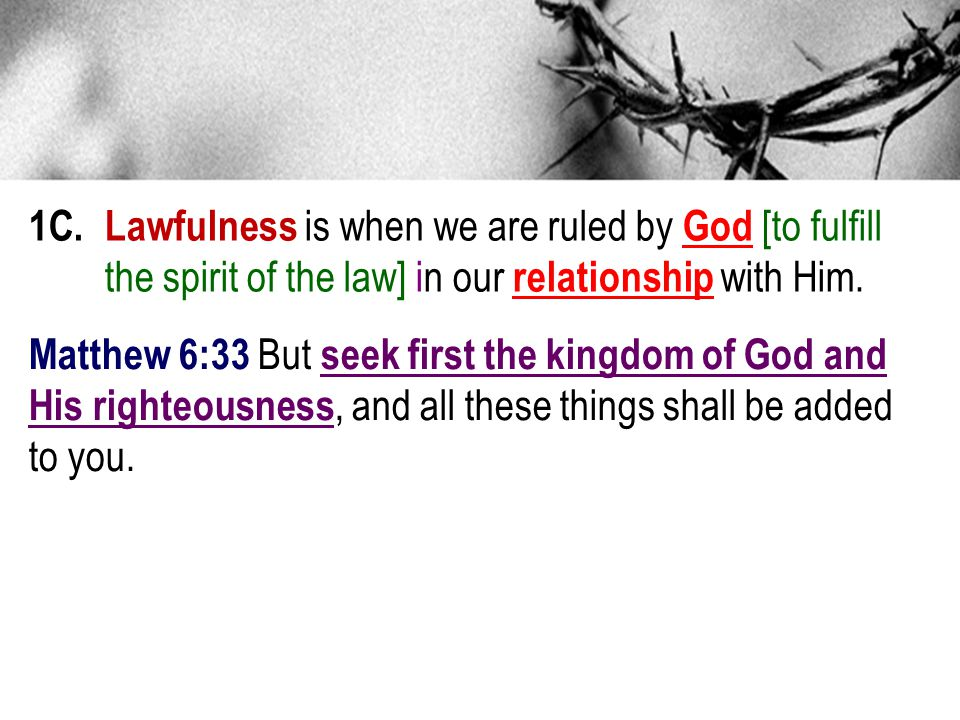 1C. Lawfulness is when we are ruled by God [to fulfill the spirit of the law] in our relationship with Him. Matthew 6:33 But seek first the kingdom of