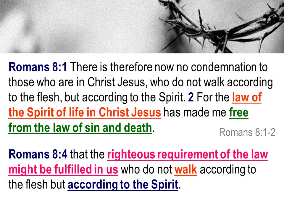 Romans 8:1 There is therefore now no condemnation to those who are in Christ Jesus, who do not walk according to the flesh, but according to the Spirit.