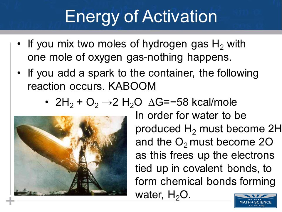 Energy of Activation If you mix two moles of hydrogen gas H 2 with one mole of oxygen gas-nothing happens. If you add a spark to the container, the fo