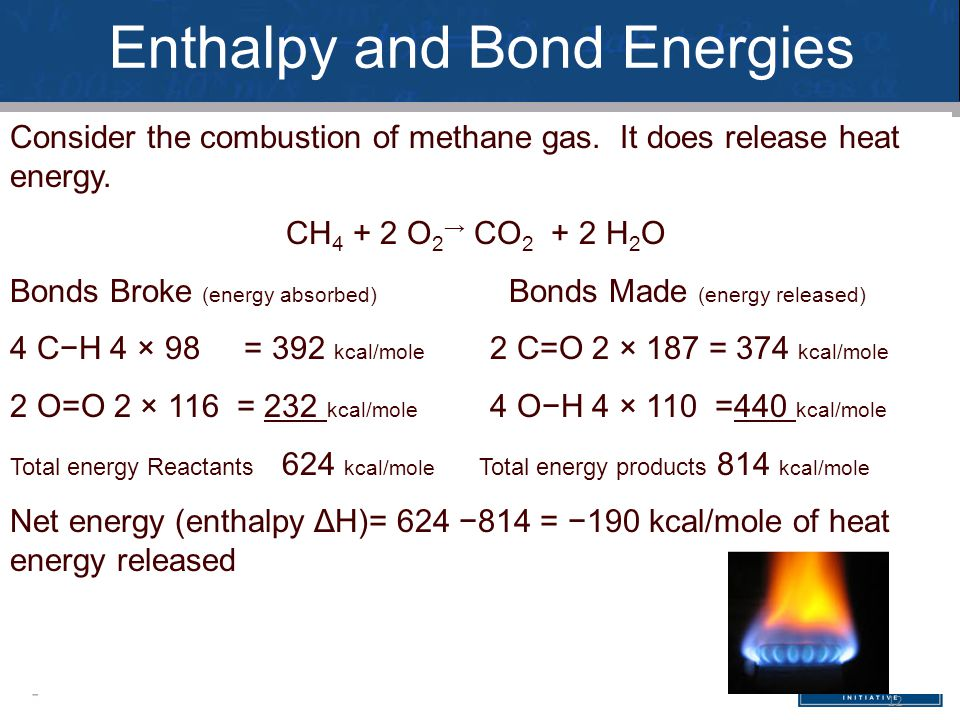 12 Consider the combustion of methane gas. It does release heat energy. CH 4 + 2 O 2 → CO 2 + 2 H 2 O Bonds Broke (energy absorbed) Bonds Made (energy