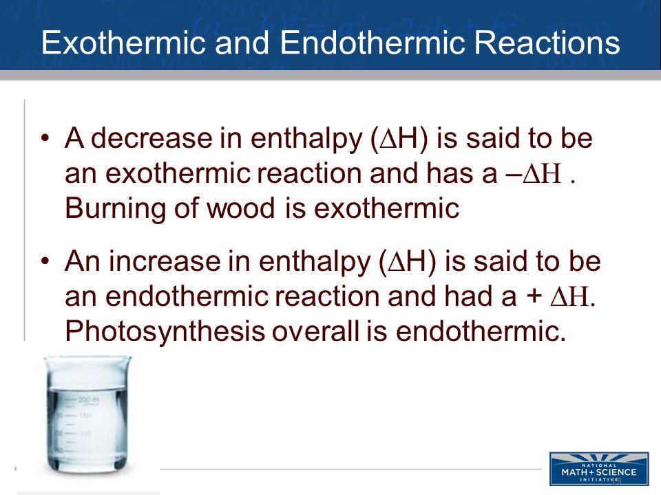 Exothermic and Endothermic Reactions A decrease in enthalpy (  H) is said to be an exothermic reaction and has a –  Burning of wood is exothermic