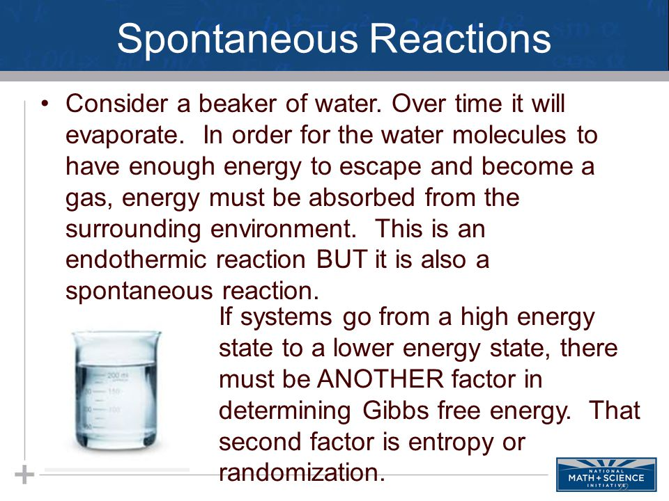Spontaneous Reactions Consider a beaker of water. Over time it will evaporate. In order for the water molecules to have enough energy to escape and be